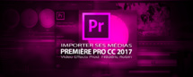 Première Pro CC 2017 : importer des éléments pour le montage